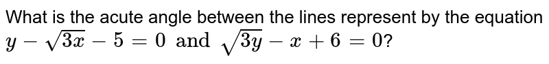 What is the acute angle between the lines represent by the equation `y-sqrt(3x)-5 =0 and sqrt(3y) -x +6=0`?