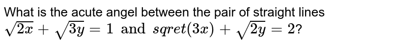 What is the acute angel between the pair of straight lines `sqrt(2x)+sqrt(3y)=1 and sqret(3x)+sqrt(2y)=2`?