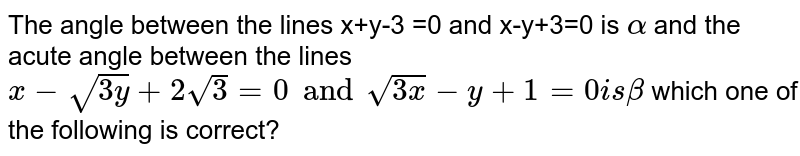 The angle between the lines x+y-3 =0 and x-y+3=0 is `alpha` and the acute angle between the lines `x-sqrt(3y)+2sqrt(3)=0 and sqrt(3x)-y+1=0 is beta` which one of the following is correct?