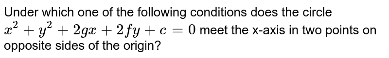 Under which one of the following conditions does the circle `x^(2) + y^(2) + 2gx + 2fy +c = 0` meet the x-axis  in two points on opposite sides of the origin?