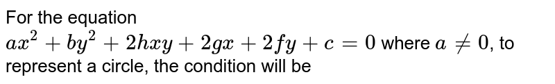 For the equation <br> `ax^(2) +by^(2) + 2hxy + 2gx + 2fy  + c =0` where `a ne 0`, to represent a circle, the condition will be