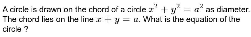 A circle is drawn on the chord of a circle `x^(2) + y^(2) =a^(2)` as diameter. The chord lies on the line `x+y = a`. What is the equation of the circle ?