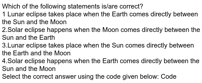 Which of the following statements is/are correct? <br> 1 Lunar eclipse takes place when the Earth comes directly between the Sun and the Moon <br> 2.Solar eclipse happens when the Moon comes directly between the Sun and the Earth <br> 3.Lunar eclipse takes place when the Sun comes directly between the Earth and the Moon <br> 4.Solar eclipse happens when the Earth comes directly between the Sun and the Moon <br> Select the correct answer using the code given below: Code