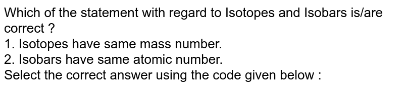 Which of the statement with regard to Isotopes and Isobars is/are correct ? <br> 1. Isotopes have same mass number. <br> 2. Isobars have same atomic number. <br> Select the correct answer using the code given below :