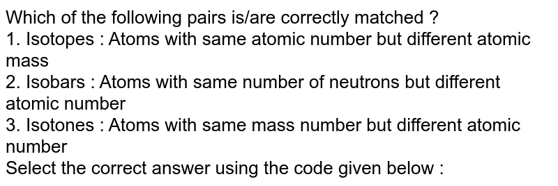 Which of the following pairs is/are correctly matched ? <br> 1. Isotopes : Atoms with same atomic number but different atomic mass <br> 2. Isobars : Atoms with same number of neutrons but different atomic number <br> 3. Isotones : Atoms with same mass number but different atomic number <br> Select the correct answer using the code given below :