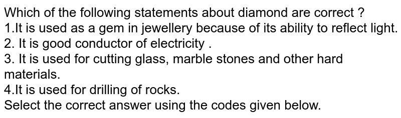 Which of the following statements about diamond are correct ? <br> 1.It is used as a gem in jewellery because of its ability to reflect light. <br>2. It is good conductor of electricity . <br> 3. It is used for cutting glass, marble stones and other hard materials. <br> 4.It is used for drilling of rocks. <br> Select the correct answer using the codes given below.