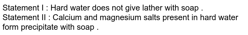 Statement I : Hard water does not give lather with soap . <br> Statement II : Calcium and magnesium salts present in hard water form precipitate with soap .