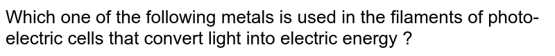 Which one of the following metals is used in the filaments of photo-electric cells that convert light into electric energy ?