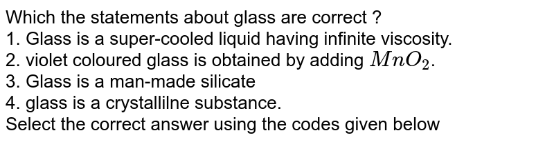 Which the statements about glass are correct ? <br> 1. Glass is a super-cooled liquid having infinite viscosity. <br> 2. violet coloured glass is obtained by adding `MnO_(2)`. <br> 3. Glass is a man-made silicate <br> 4. glass is a crystallilne substance. <br> Select the correct answer using the codes given below