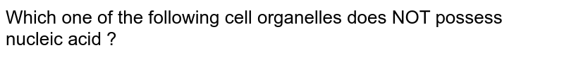 Which one of  the following cell organelles does NOT possess nucleic acid ?