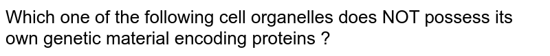 Which one of the following  cell organelles does NOT possess its own  genetic  material encoding  proteins ?