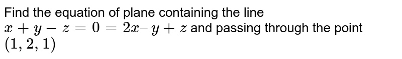Find the equation of plane containing the line `x+ y - z = 0 = 2x – y + z` and passing through the point  `(1, 2, 1)`