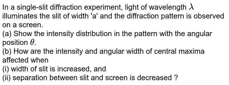In a single-slit diffraction experiment, light of wavelength `lambda` illuminates the slit of width 'a' and the diffraction pattern is observed on a screen. <br> (a) Show the intensity distribution in the pattern with the angular position `theta`. <br> (b) How are the intensity and angular width of central maxima affected when <br> (i) width of slit is increased, and <br> (ii) separation between slit and screen is decreased ?