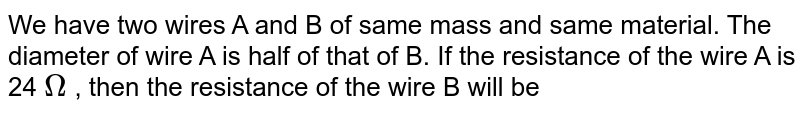 We have two wires A and B of same mass and same material. The diameter of wire A is half of  that of B. If the resistance of the wire A is 24 `Omega` , then the resistance of the wire B will be