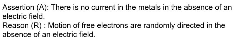 Assertion (A): There is no current in the metals in the absence of an electric field.   <br>  Reason (R) : Motion of free electrons are randomly directed in the absence of an electric field.