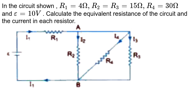 """In the circuit shown , `R_1=4Omega, R_2=R_3 =15Omega, R_4 = 30 Omega ` and `epsi = 10V` .  Calculate the equivalent resistance of the circuit and the current in each resistor.  <br>  <img src=""""https://d10lpgp6xz60nq.cloudfront.net/physics_images/U_LIK_SP_PHY_XII_C03_E10_037_Q01.png"""" width=""""80%"""">"""
