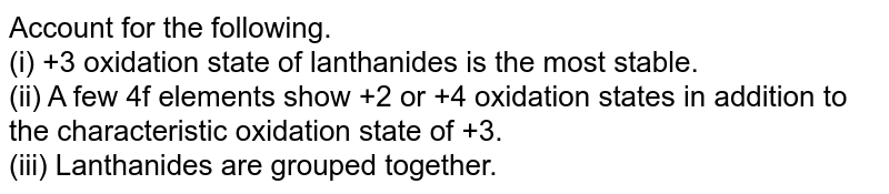 Account for the following.  <br> (i) +3 oxidation state of lanthanides is the most stable.  <br> (ii) A few 4f elements show +2 or +4 oxidation states in addition to the characteristic oxidation state of +3. <br> (iii) Lanthanides are grouped together.