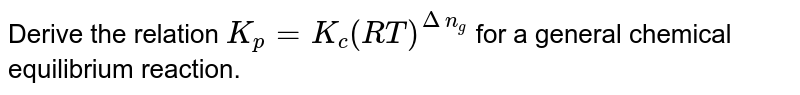 Derive the relation `K_(p)=K_(c)(RT)^(Deltan_(g))` for a general chemical equilibrium reaction.
