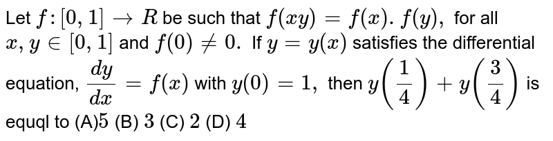 Let `f:[0,1] rarr R` be such that `f(xy)=f(x).f(y),` for all <br> `x,y in [0,1]` and `f(0) ne 0.` If `y=y(x)` satisfies the <br> differential equation, `dy/dx=f(x)` with `y(0)=1,` then <br> `y(1/4)+y(3/4)` is equql to
