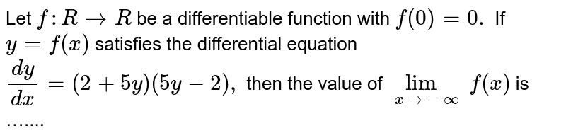 Let `f: R rarr R` be a differentiable function with `f(0)=0.` <br> If `y=f(x)` satisfies the differential equation <br> `dy/dx=(2+5y)(5y-2),` then the value of `lim_(x rarr - infty) f (x)` is ….... <br>  ASSERTION AND REASON <br> For the following question, choose the correct answer <br> from the codes (a), (b) , (c) and (d) defined as follows.