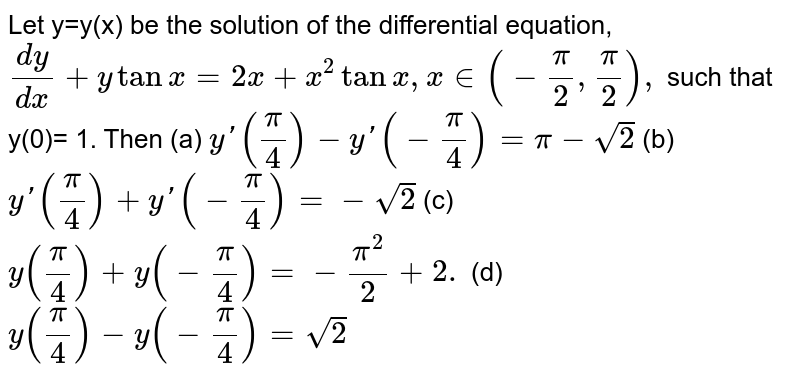 Let y=y(x) be the solution of the differential equation, <br> `dy/dx+y tan x=2x+x^(2)tanx,  x in(-pi/2,pi/2),` such that <br> y(0)= 1. Then