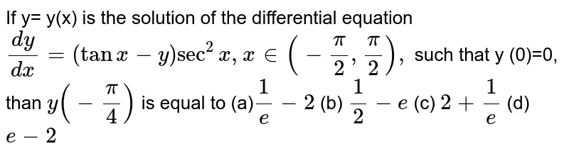 If y= y(x) is the solution of the differential equation <br>  `dy/dx=(tan x-y) sec^(2)x,  x in(-pi/2,pi/2),` such that y (0)=0, <br> than  `y(-pi/4)` is equal to