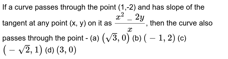 If a curve passes through the point (1,-2) and has slope <br> of the tangent at any point (x, y) on it as `(x^2_2y)/x`, then <br> the curve also passes through the point -