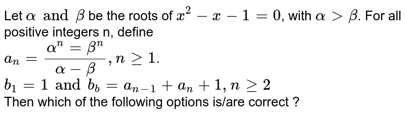 Let `alpha and beta` be the roots of `x^2-x-1=0`, with `alpha gt beta`. For all positive integers n, define <br> `a_n=(alpha^n=beta^n)/(alpha-beta),nge 1`. <br> `b_1=1 and b_b=a_(n-1)+a_n+1,n ge 2` <br> Then which of the following options is/are correct ?