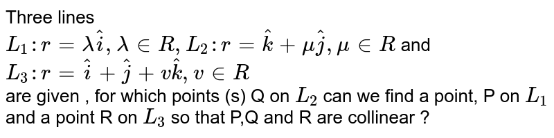 Three lines <br> `L_1:r=lambda hat i, lambda in R, L_2: r=hatk+muhatj,mu in R` and <br>`L_3:r=hati+hatj+vhatk,v in R` <br> are given , for which points (s)  Q on `L_2` can we find a point, P on `L_1` and a point R on `L_3` so that  P,Q and R are collinear ?
