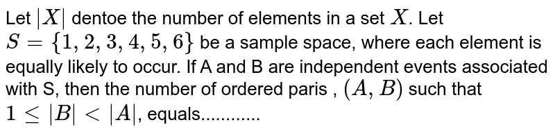 Let ` X ` dentoe the number of elements in a set `X`. Let `S={1,2,3,4,5,6}` be a sample space, where each element is equally likely to occur. If A and B are independent events associated with S, then the number of ordered paris , `(A,B)` such that `1le B lt A `, equals............