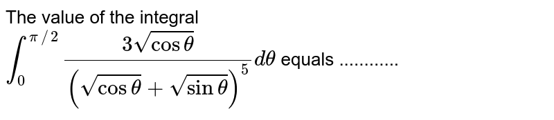 The value of the integral <br> `int_(0)^(pi//2)(3sqrt(costheta))/((sqrt(costheta)+sqrt(sintheta))^5)d theta` equals ............