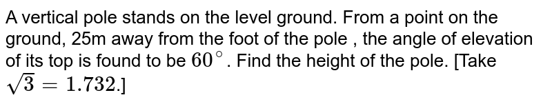 A vertical  pole stands on the level ground. From a point on the ground, 25m away from the foot of the pole , the angle of elevation of its top is found to be `60^(@)`. Find the height of the pole. [Take `sqrt(3) = 1.732`.]