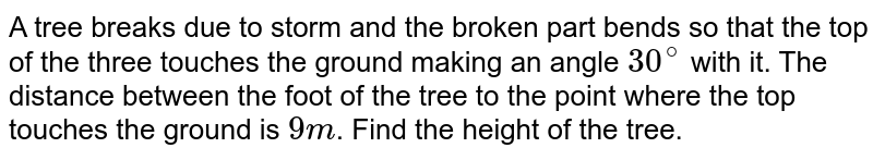 A tree breaks due to storm and the broken part bends so that the top  of the three touches the ground making an angle `30^(@)` with it. The distance  between the foot of the  tree to the point where the top touches the ground  is `9 m`. Find the  height of the tree.