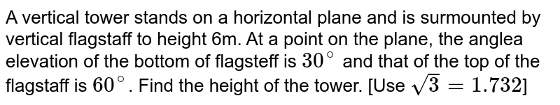 A vertical tower stands on a horizontal plane and is surmounted by vertical flagstaff to height  6m. At a point on the plane, the anglea elevation of  the bottom of flagsteff is `30^(@)` and that of the top of the flagstaff is `60^(@)`. Find the height of the tower. [Use `sqrt(3) = 1.732`]