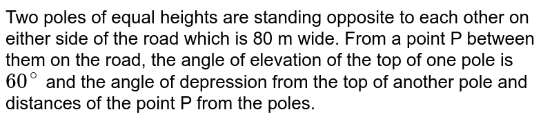 Two poles of equal heights are standing opposite to  each other on either side of the road which is 80 m wide. From a point P between them on the road, the angle of elevation of the top of one pole is `60^(@)` and the angle of depression from the top of another pole and distances of the point P from the poles.