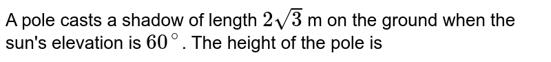 A pole casts  a shadow of length `2sqrt(3)` m on the ground when the sun's elevation  is `60^(@)`. The height of the  pole is