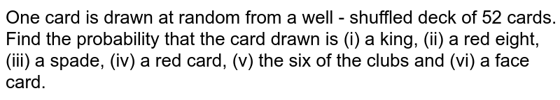 One card is drawn at random from a well - shuffled deck of 52 cards. <br> Find the  probability that the card drawn is (i) a king, (ii) a red eight,  (iii) a spade, (iv) a red card, (v) the six of the clubs and (vi) a face card.
