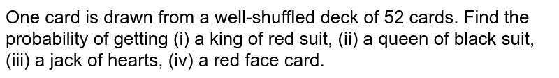 One card is drawn from a well-shuffled deck of 52 cards. Find the probability of getting (i) a king of red suit, (ii) a queen of black suit, (iii) a jack of hearts, (iv) a red face card.