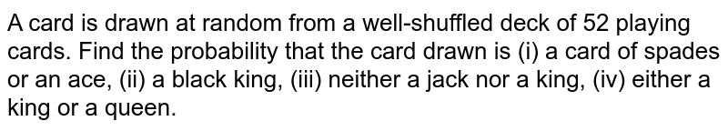 A card is drawn at random from a well-shuffled deck of 52 playing cards. Find the probability that the card drawn is (i) a card of spades or an ace, (ii) a black king, (iii) neither a jack nor a king, (iv) either a king or a queen.