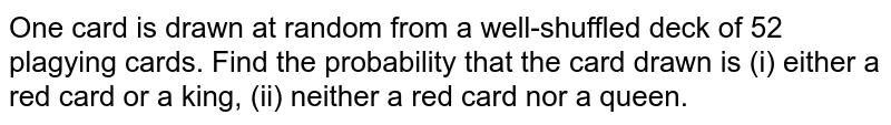One card is drawn at random from a well-shuffled deck of 52 plagying cards. Find the probability that the card drawn is (i) either a red card or a king, (ii) neither a red  card nor a queen.