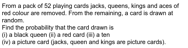 From a pack of 52 playing cards jacks, queens, kings and aces of red colour are removed. From the remaining, a card is drawn at   random. <br> Find the probability that the card drawn is <br> (i) a black queen   (ii) a red card   (iii) a ten <br> (iv) a picture card (jacks, queen and kings are picture cards).