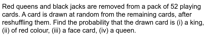 Red queens and black  jacks are removed from a pack of 52 playing cards. A card is drawn at random from the  remaining cards, after reshuffling them. Find the probability that the  drawn card  is  (i) a king, (ii)  of red colour, (iii) a face card, (iv) a queen.