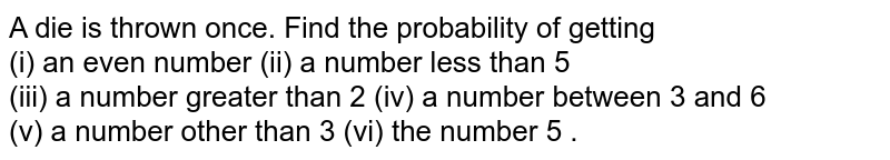A die is thrown once. Find the  probability of getting <br> (i) an even number    (ii) a number less than 5 <br> (iii) a number greater than 2    (iv) a number between 3 and  6 <br> (v) a number other than 3   (vi) the number 5 .