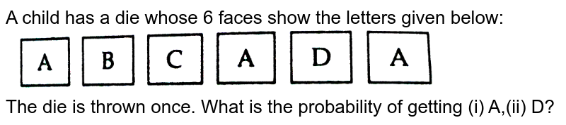 """A child has a die whose 6 faces show the letters given below: <br> <img src=""""https://d10lpgp6xz60nq.cloudfront.net/physics_images/RSA_MATH_X_C19_E01_006_Q01.png"""" width=""""80%""""> <br> The  die is thrown once. What is the  probability of getting (i) A,(ii) D?"""
