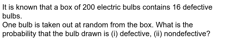 It is known that a box of 200 electric bulbs contains 16 defective bulbs. <br> One bulb is taken out at random  from the  box. What is the  probability that  the  bulb drawn is (i) defective, (ii) nondefective?