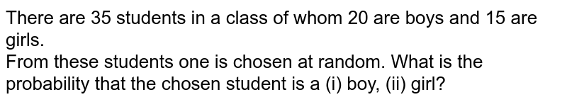 There are 35 students in a class of whom 20 are boys and  15 are girls.<br> From these  students one is chosen at random. What is the  probability that the  chosen student is a (i) boy, (ii) girl?