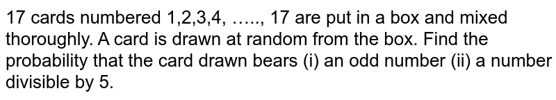 17 cards numbered 1,2,3,4, ….., 17 are put in a box and mixed thoroughly. A card is drawn at random from the box. Find the  probability  that  the  card drawn bears (i) an odd number (ii) a number divisible by 5.