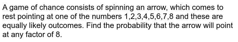 A game of chance consists of spinning an arrow, which comes to rest pointing at one of the  numbers 1,2,3,4,5,6,7,8 and  these are equally likely outcomes. Find the  probability that the  arrow will point at any factor of 8.
