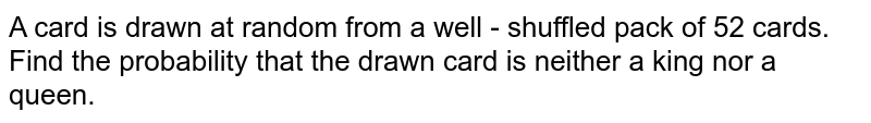 A card is drawn at random from a well - shuffled pack of 52 cards. Find the probability that the  drawn card is neither a king nor a queen.