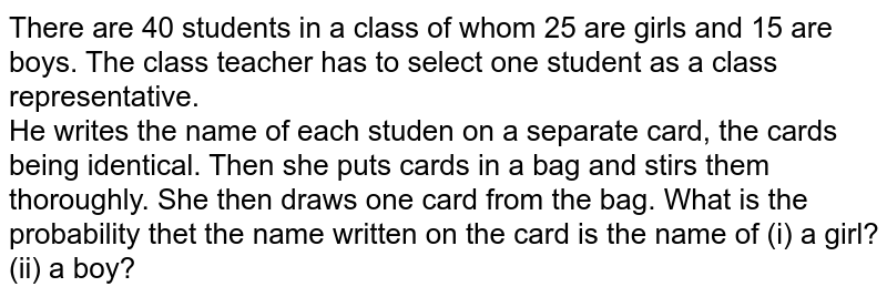 There are 40 students in a class of whom 25 are  girls and  15 are boys. The class teacher has to select one student as a class representative. <br> He writes the name of each studen on a separate card, the  cards being identical. Then she puts cards in a bag  and  stirs them thoroughly. She then draws one card from the bag. What is the probability thet the  name written on the card is the  name of (i) a girl? (ii) a boy?